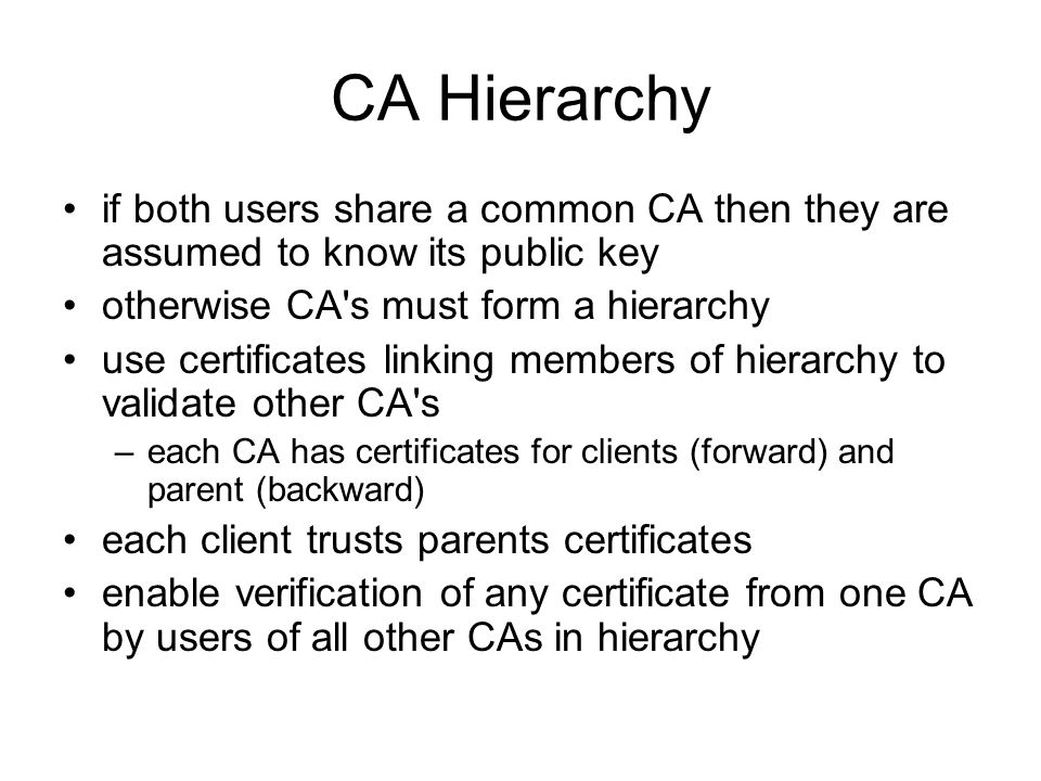 CA Hierarchy if both users share a common CA then they are assumed to know its public key otherwise CA s must form a hierarchy use certificates linking members of hierarchy to validate other CA s –each CA has certificates for clients (forward) and parent (backward) each client trusts parents certificates enable verification of any certificate from one CA by users of all other CAs in hierarchy