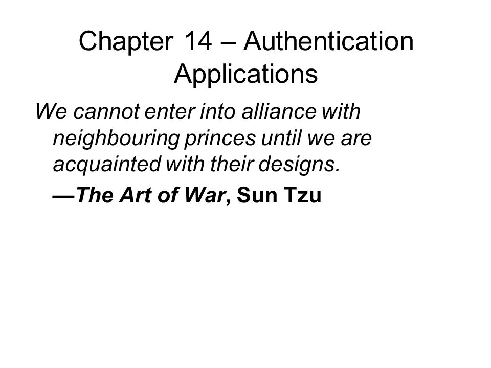 Chapter 14 – Authentication Applications We cannot enter into alliance with neighbouring princes until we are acquainted with their designs.
