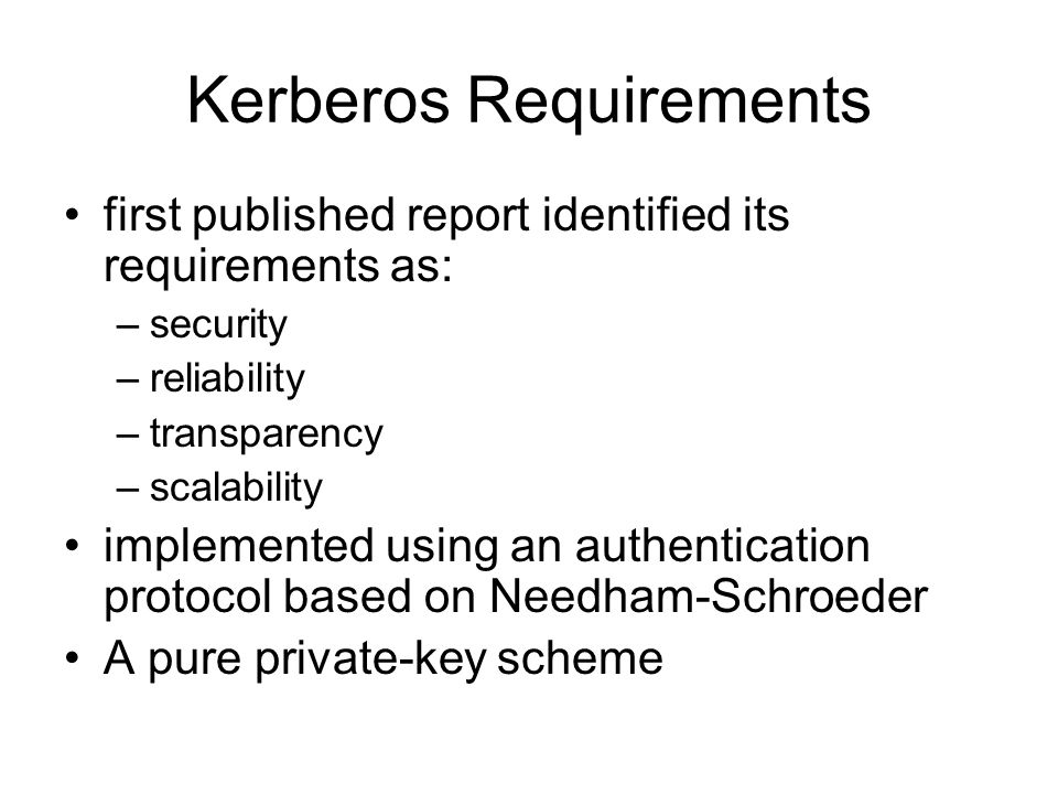 Kerberos Requirements first published report identified its requirements as: –security –reliability –transparency –scalability implemented using an authentication protocol based on Needham-Schroeder A pure private-key scheme