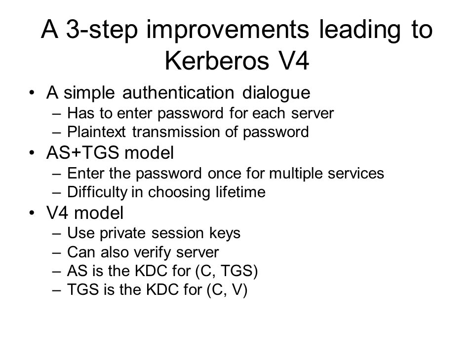A 3-step improvements leading to Kerberos V4 A simple authentication dialogue –Has to enter password for each server –Plaintext transmission of password AS+TGS model –Enter the password once for multiple services –Difficulty in choosing lifetime V4 model –Use private session keys –Can also verify server –AS is the KDC for (C, TGS) –TGS is the KDC for (C, V)
