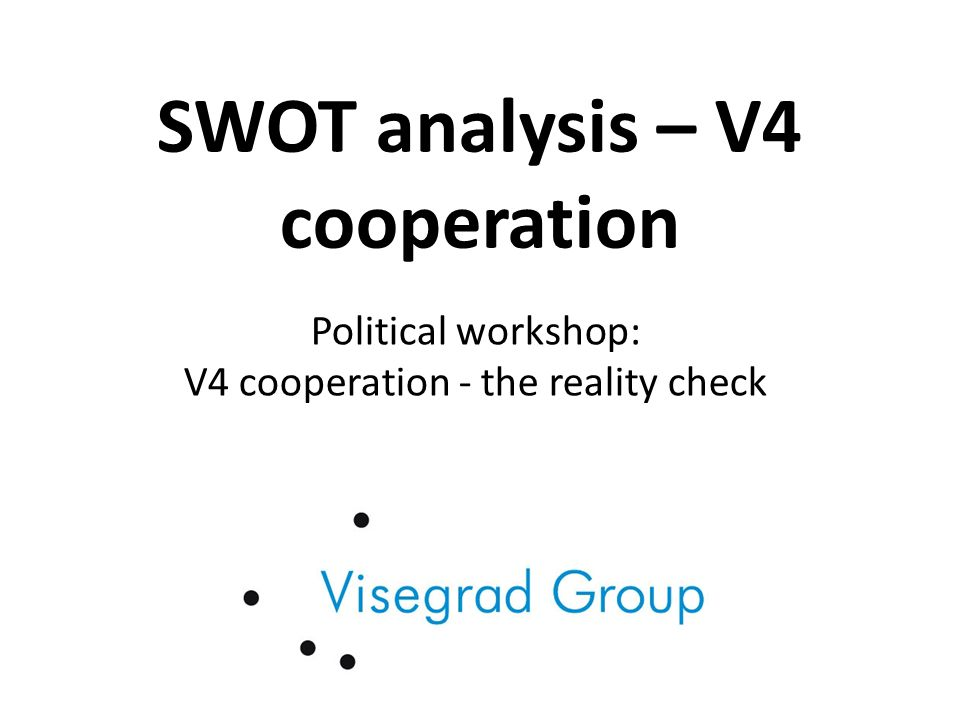 SWOT analysis Strengths: common historical and cultural heritage, IVF, membership in international organizations (EU), geographical proximity Threats: multispeed EU, energy dependency from Russia (Russia behavior), no influence of the V4 on the EU level, shift of the investment flow from the central Europe elsewhere, insecure strategic environment, economic instability of the EU and eurozone, decreased weight of the EU on the global scale