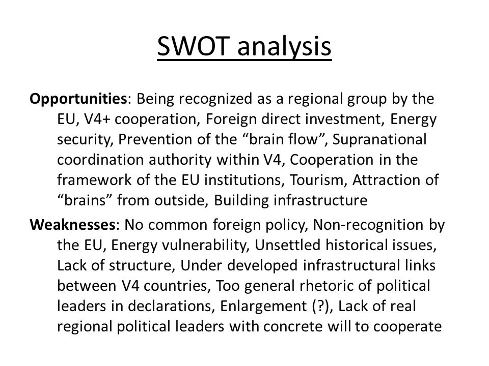 SWOT analysis Opportunities: Being recognized as a regional group by the EU, V4+ cooperation, Foreign direct investment, Energy security, Prevention of the brain flow , Supranational coordination authority within V4, Cooperation in the framework of the EU institutions, Tourism, Attraction of brains from outside, Building infrastructure Weaknesses: No common foreign policy, Non-recognition by the EU, Energy vulnerability, Unsettled historical issues, Lack of structure, Under developed infrastructural links between V4 countries, Too general rhetoric of political leaders in declarations, Enlargement ( ), Lack of real regional political leaders with concrete will to cooperate