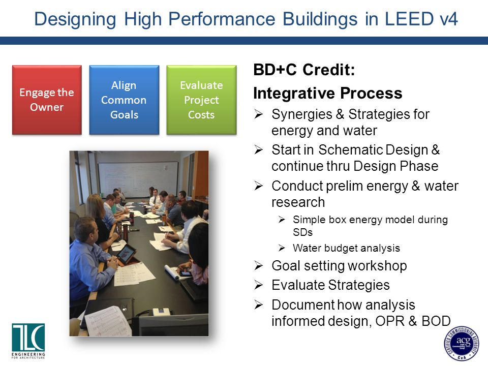 Designing High Performance Buildings in LEED v4 BD+C Credit: Integrative Process  Synergies & Strategies for energy and water  Start in Schematic Design & continue thru Design Phase  Conduct prelim energy & water research  Simple box energy model during SDs  Water budget analysis  Goal setting workshop  Evaluate Strategies  Document how analysis informed design, OPR & BOD Engage the Owner Align Common Goals Evaluate Project Costs