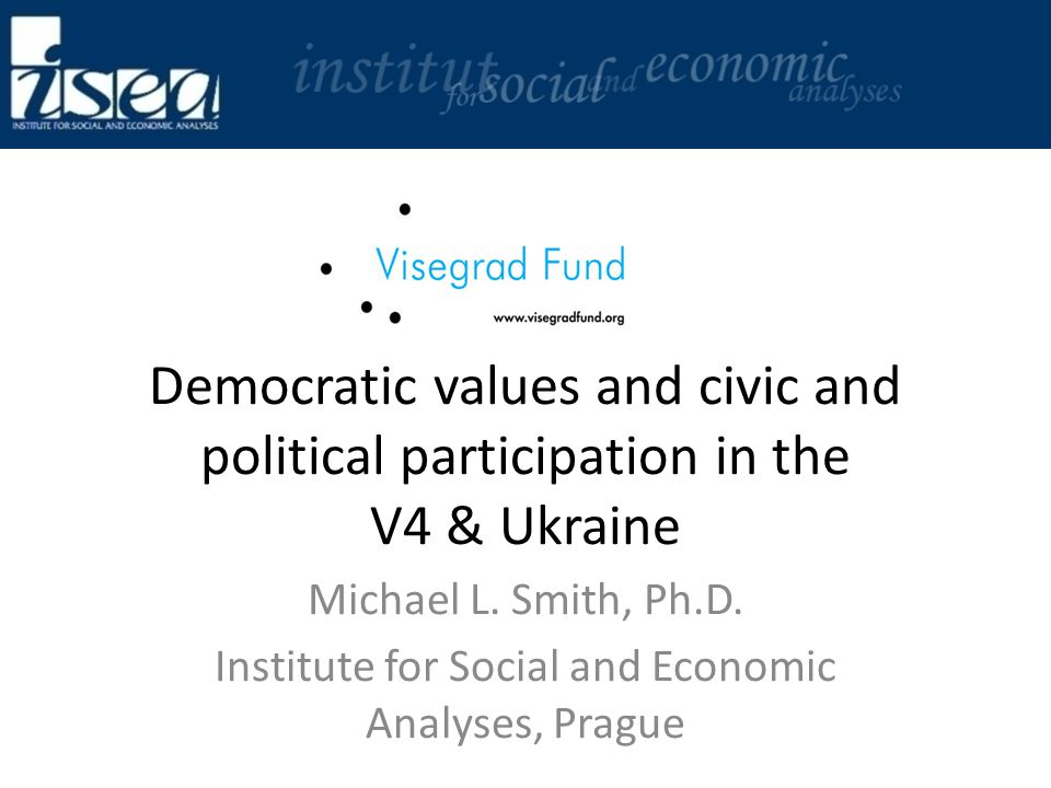 Democratic values and civic and political participation in the V4 & Ukraine Michael L. Smith, Ph.D. Institute for Social and Economic Analyses, Prague