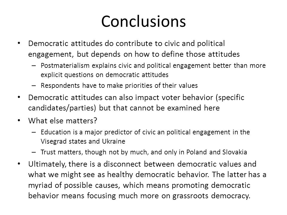 Conclusions Democratic attitudes do contribute to civic and political engagement, but depends on how to define those attitudes – Postmaterialism expla