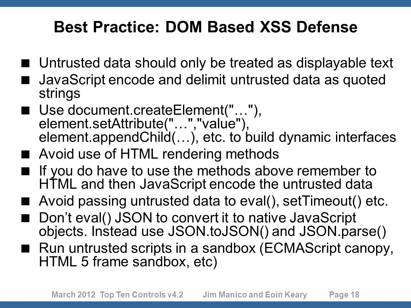 March 2012 Top Ten Controls v4.2 Jim Manico and Eoin Keary Page 18 Best Practice: DOM Based XSS Defense  Untrusted data should only be treated as displayable text  JavaScript encode and delimit untrusted data as quoted strings  Use document.createElement( … ), element.setAttribute( … , value ), element.appendChild(…), etc.