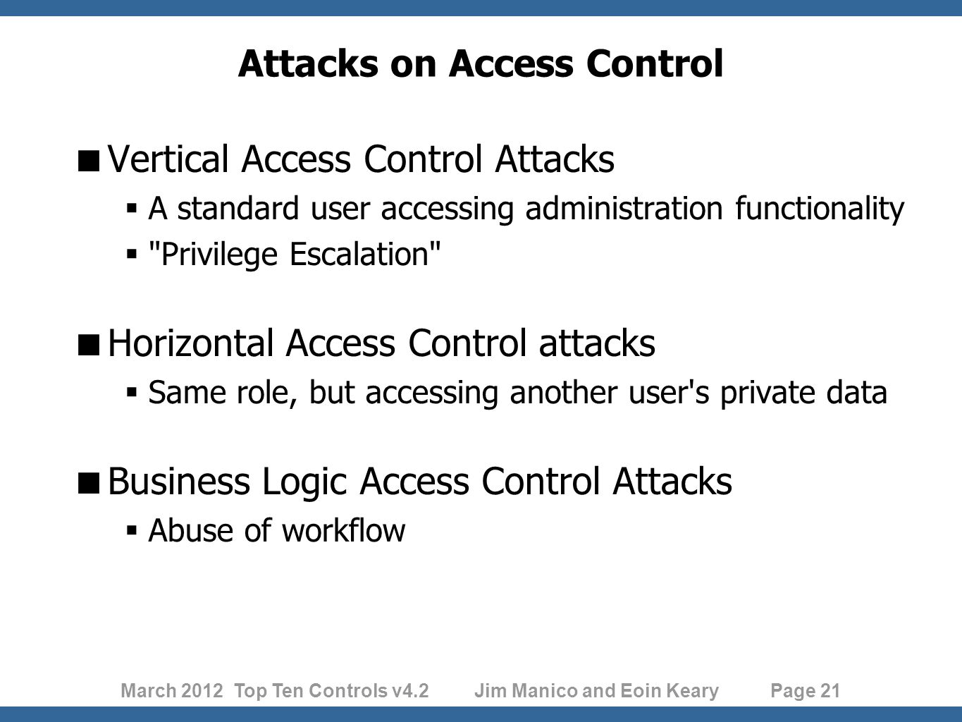 March 2012 Top Ten Controls v4.2 Jim Manico and Eoin Keary Page 21 Attacks on Access Control  Vertical Access Control Attacks  A standard user accessing administration functionality  Privilege Escalation  Horizontal Access Control attacks  Same role, but accessing another user s private data  Business Logic Access Control Attacks  Abuse of workflow