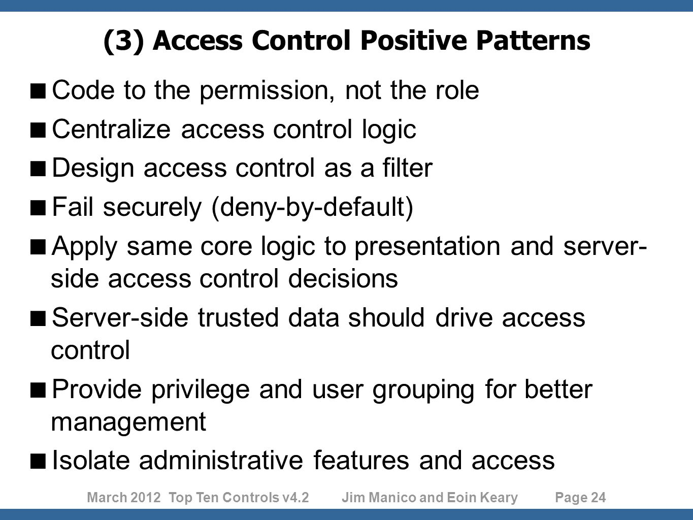 March 2012 Top Ten Controls v4.2 Jim Manico and Eoin Keary Page 24 (3) Access Control Positive Patterns  Code to the permission, not the role  Centralize access control logic  Design access control as a filter  Fail securely (deny-by-default)  Apply same core logic to presentation and server- side access control decisions  Server-side trusted data should drive access control  Provide privilege and user grouping for better management  Isolate administrative features and access