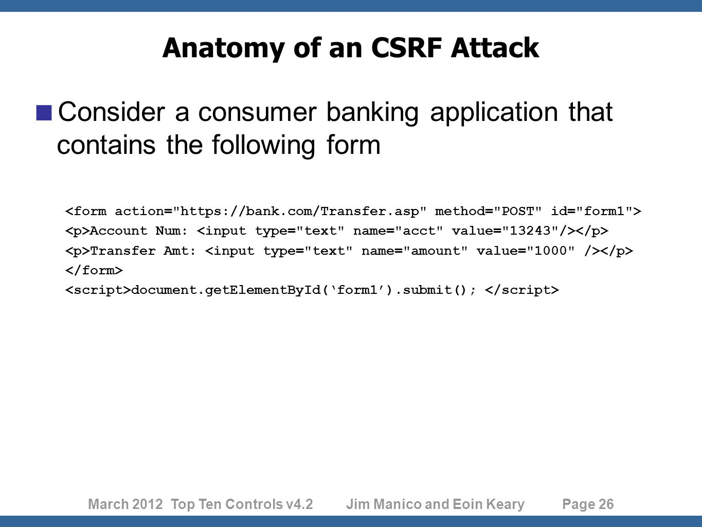 March 2012 Top Ten Controls v4.2 Jim Manico and Eoin Keary Page 26 Anatomy of an CSRF Attack  Consider a consumer banking application that contains the following form Account Num: Transfer Amt: document.getElementById('form1').submit();