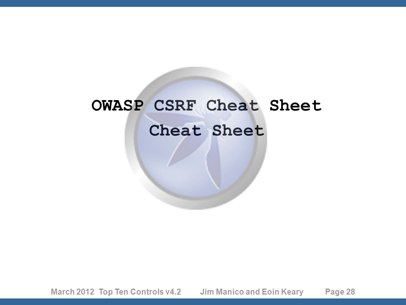 March 2012 Top Ten Controls v4.2 Jim Manico and Eoin Keary Page 28 OWASP CSRF Cheat Sheet Cheat Sheet