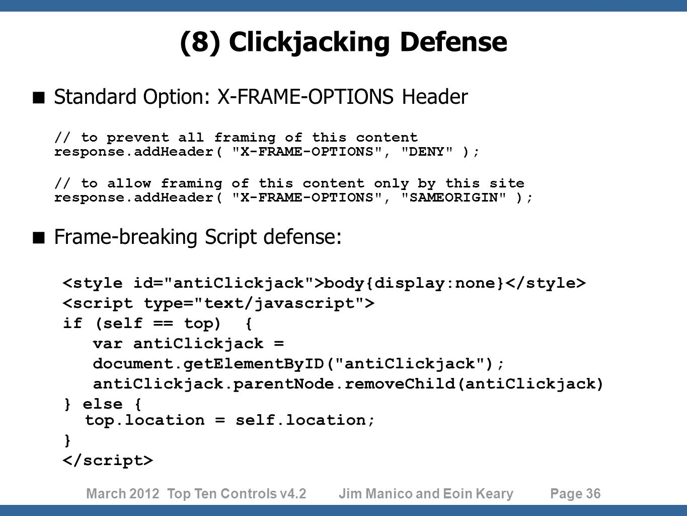 March 2012 Top Ten Controls v4.2 Jim Manico and Eoin Keary Page 36 (8) Clickjacking Defense  Standard Option: X-FRAME-OPTIONS Header // to prevent all framing of this content response.addHeader( X-FRAME-OPTIONS , DENY ); // to allow framing of this content only by this site response.addHeader( X-FRAME-OPTIONS , SAMEORIGIN );  Frame-breaking Script defense: body{display:none} if (self == top) { var antiClickjack = document.getElementByID( antiClickjack ); antiClickjack.parentNode.removeChild(antiClickjack) } else { top.location = self.location; }