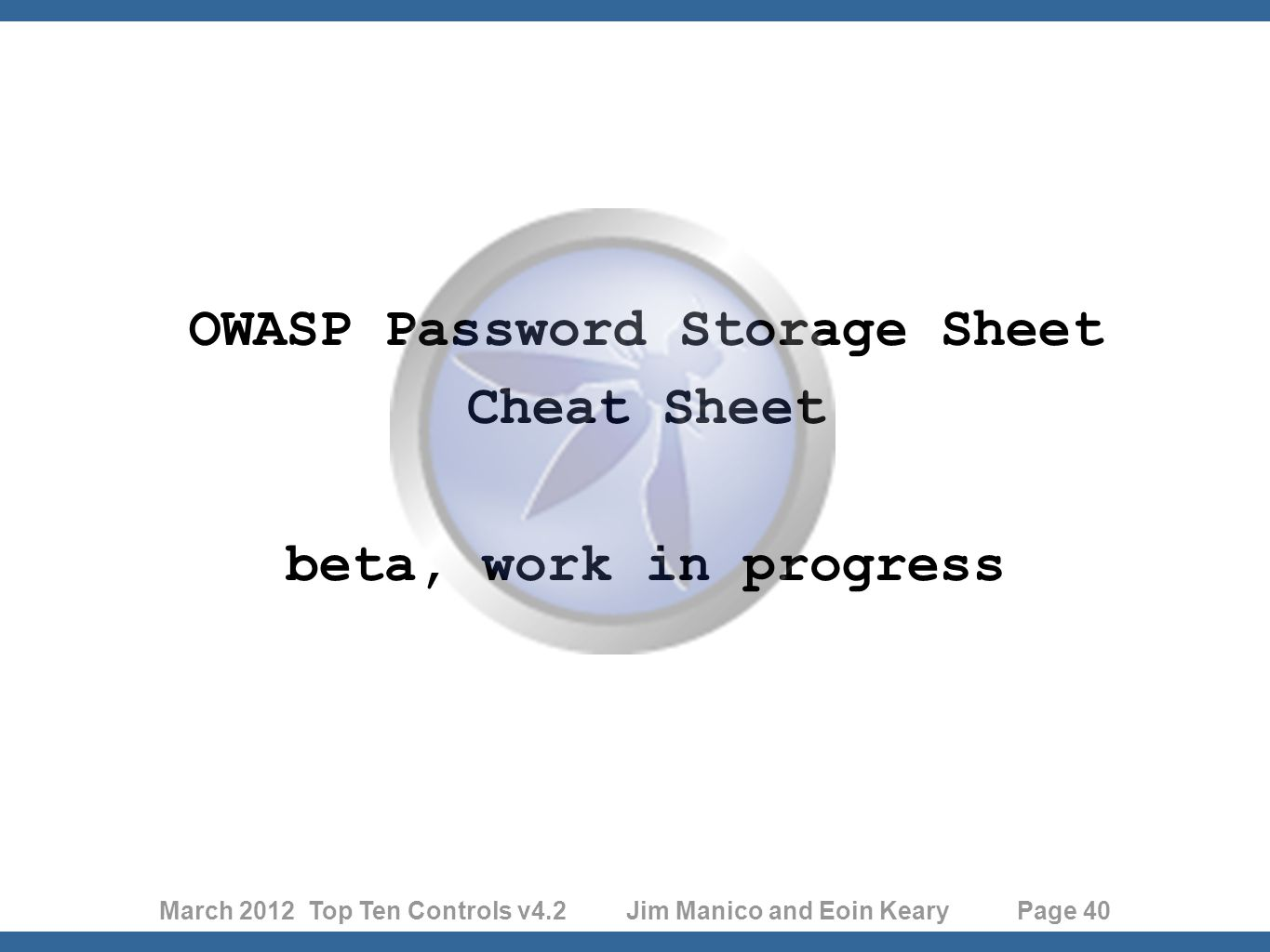March 2012 Top Ten Controls v4.2 Jim Manico and Eoin Keary Page 40 OWASP Password Storage Sheet Cheat Sheet beta, work in progress