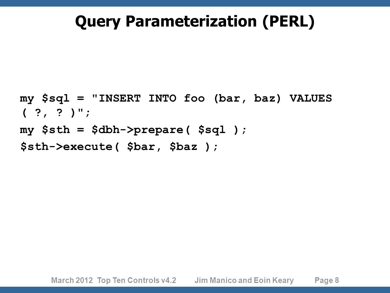 March 2012 Top Ten Controls v4.2 Jim Manico and Eoin Keary Page 8 Query Parameterization (PERL) my $sql = INSERT INTO foo (bar, baz) VALUES ( , .