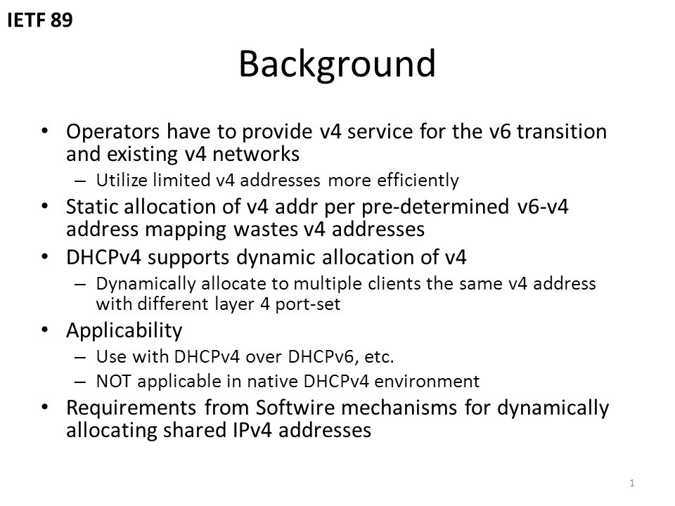 Background Operators have to provide v4 service for the v6 transition and existing v4 networks – Utilize limited v4 addresses more efficiently Static allocation of v4 addr per pre-determined v6-v4 address mapping wastes v4 addresses DHCPv4 supports dynamic allocation of v4 – Dynamically allocate to multiple clients the same v4 address with different layer 4 port-set Applicability – Use with DHCPv4 over DHCPv6, etc.