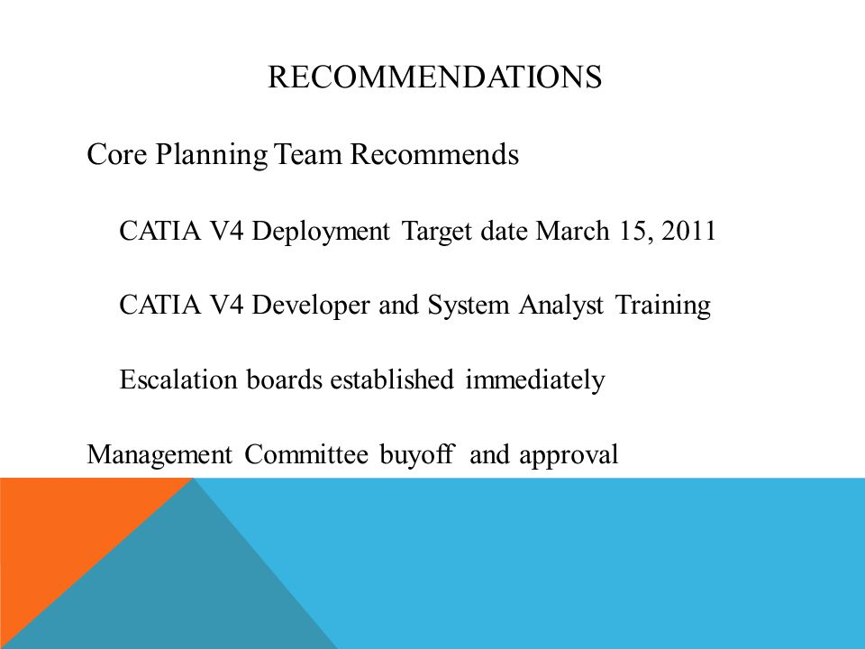 RECOMMENDATIONS Core Planning Team Recommends CATIA V4 Deployment Target date March 15, 2011 CATIA V4 Developer and System Analyst Training Escalation
