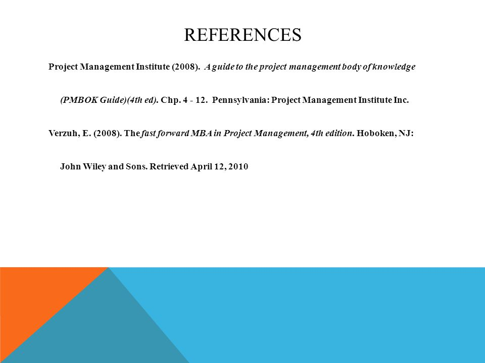 REFERENCES Project Management Institute (2008). A guide to the project management body of knowledge (PMBOK Guide)(4th ed). Chp. 4 - 12. Pennsylvania: