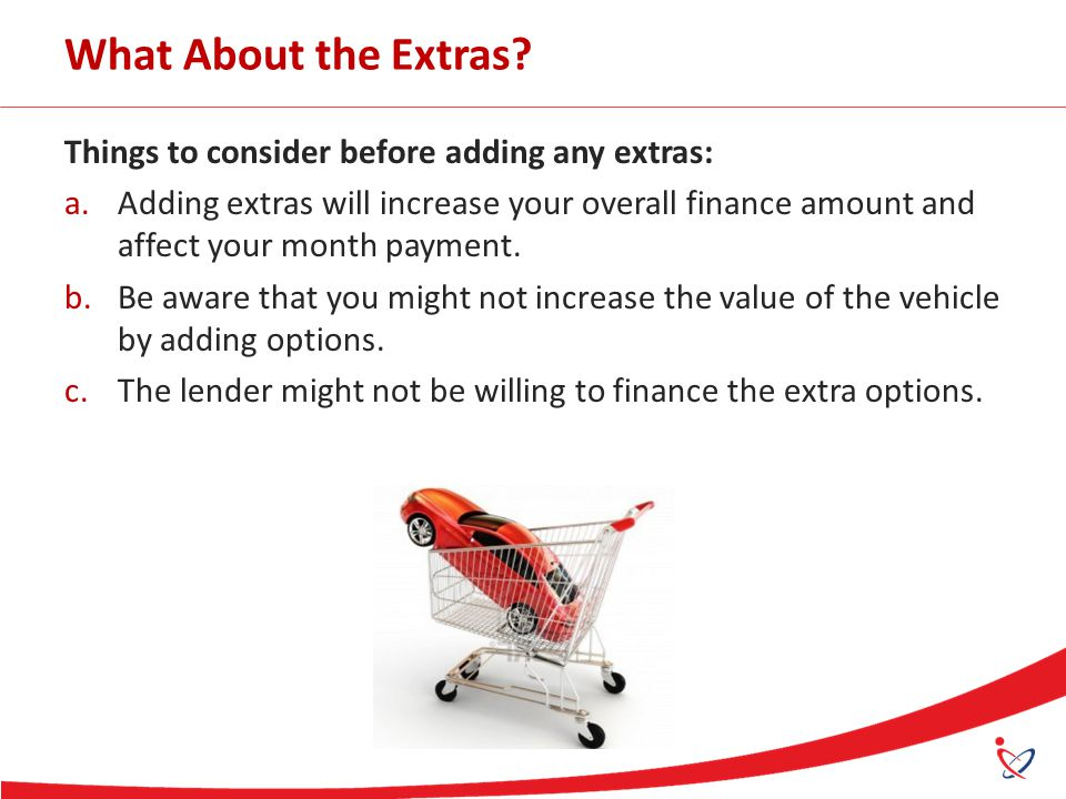 What About the Extras? Things to consider before adding any extras: a.Adding extras will increase your overall finance amount and affect your month pa