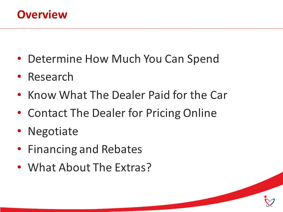 Overview Determine How Much You Can Spend Research Know What The Dealer Paid for the Car Contact The Dealer for Pricing Online Negotiate Financing and Rebates What About The Extras