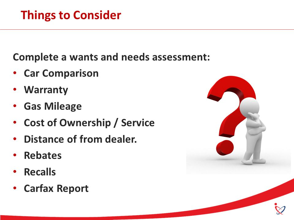 Things to Consider Complete a wants and needs assessment: Car Comparison Warranty Gas Mileage Cost of Ownership / Service Distance of from dealer. Reb