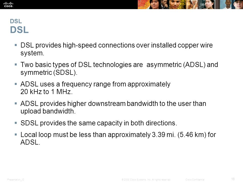 Presentation_ID 18 © 2008 Cisco Systems, Inc. All rights reserved.Cisco Confidential DSL  DSL provides high-speed connections over installed copper w