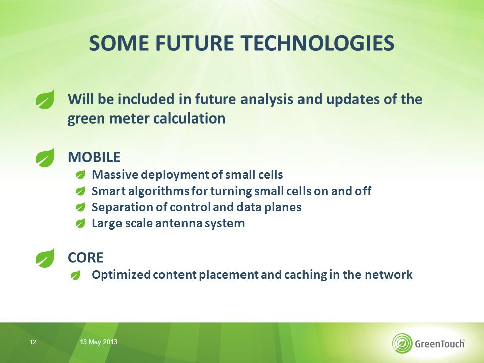 Will be included in future analysis and updates of the green meter calculation MOBILE Massive deployment of small cells Smart algorithms for turning small cells on and off Separation of control and data planes Large scale antenna system CORE Optimized content placement and caching in the network SOME FUTURE TECHNOLOGIES 13 May 2013 12