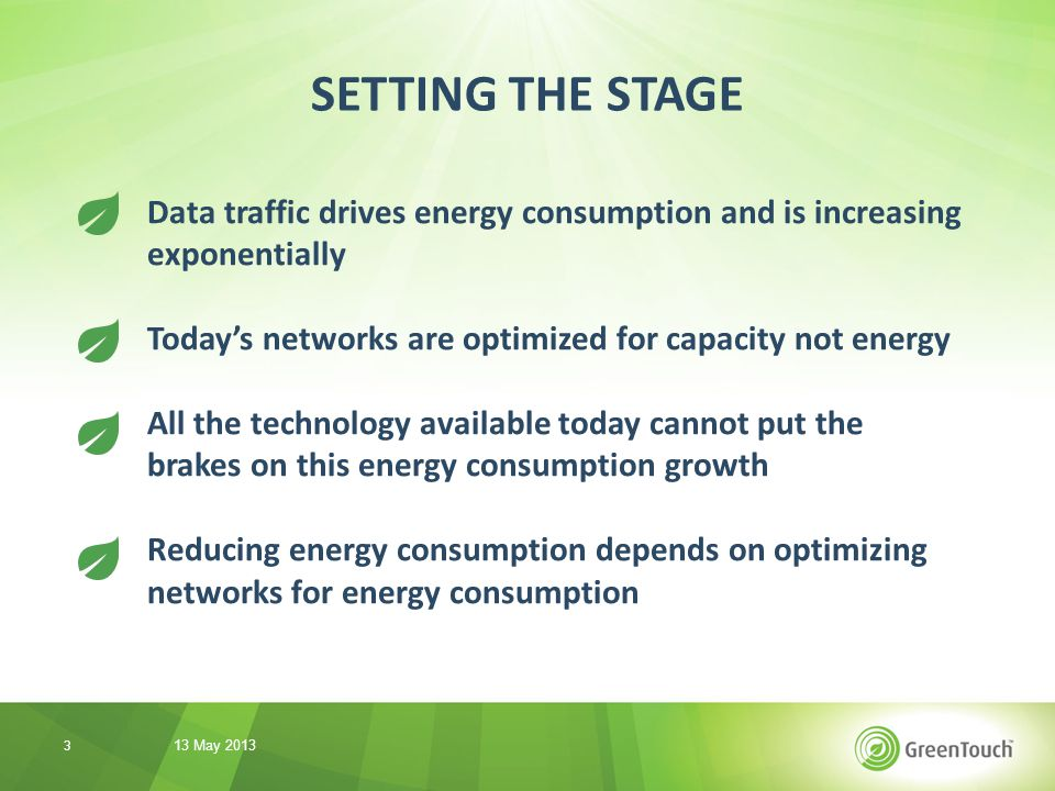 Data traffic drives energy consumption and is increasing exponentially Today's networks are optimized for capacity not energy All the technology available today cannot put the brakes on this energy consumption growth Reducing energy consumption depends on optimizing networks for energy consumption SETTING THE STAGE 13 May 2013 3