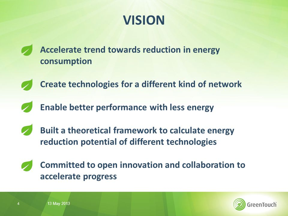 Accelerate trend towards reduction in energy consumption Create technologies for a different kind of network Enable better performance with less energy Built a theoretical framework to calculate energy reduction potential of different technologies Committed to open innovation and collaboration to accelerate progress VISION 13 May 2013 4