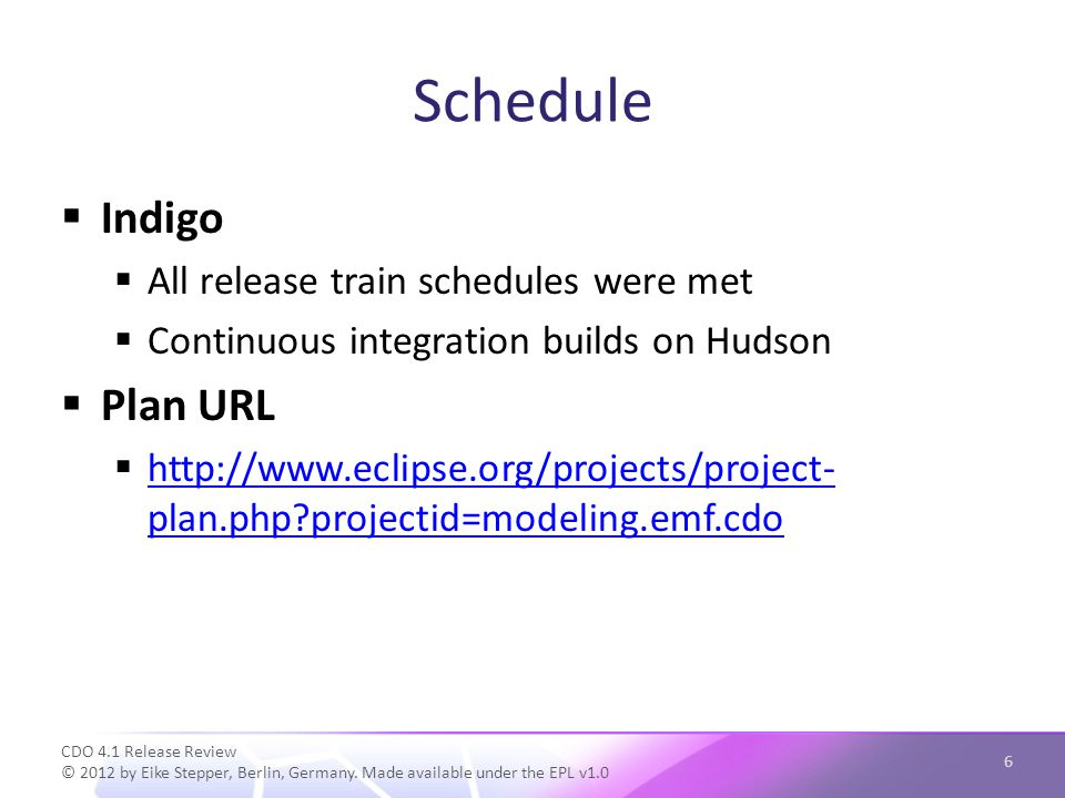 Schedule  Indigo  All release train schedules were met  Continuous integration builds on Hudson  Plan URL    plan.php projectid=modeling.emf.cdo   plan.php projectid=modeling.emf.cdo CDO 4.1 Release Review © 2012 by Eike Stepper, Berlin, Germany.