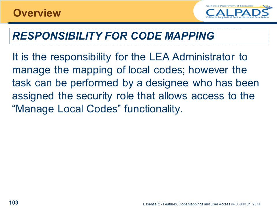 Essential 2 - Features, Code Mappings and User Access v4.0, July 31, 2014 Overview It is the responsibility for the LEA Administrator to manage the mapping of local codes; however the task can be performed by a designee who has been assigned the security role that allows access to the Manage Local Codes functionality.