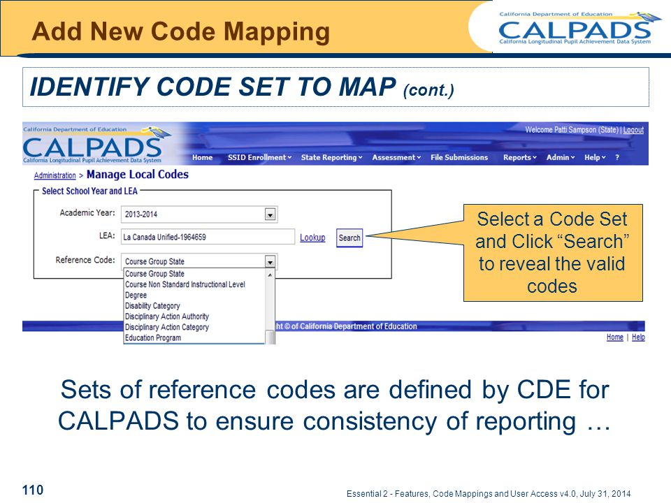 Essential 2 - Features, Code Mappings and User Access v4.0, July 31, 2014 Add New Code Mapping IDENTIFY CODE SET TO MAP (cont.) Sets of reference codes are defined by CDE for CALPADS to ensure consistency of reporting … Select a Code Set and Click Search to reveal the valid codes 110