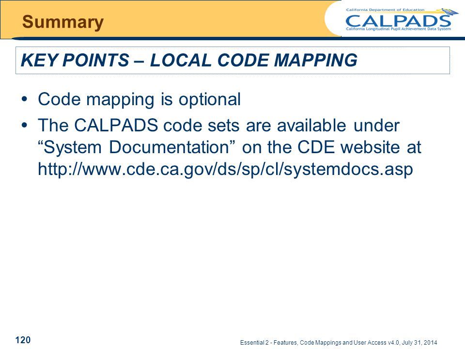 Essential 2 - Features, Code Mappings and User Access v4.0, July 31, 2014 Summary  Code mapping is optional  The CALPADS code sets are available under System Documentation on the CDE website at http://www.cde.ca.gov/ds/sp/cl/systemdocs.asp KEY POINTS – LOCAL CODE MAPPING 120