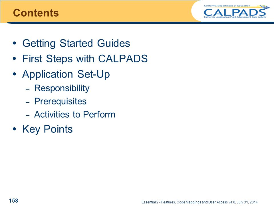 Essential 2 - Features, Code Mappings and User Access v4.0, July 31, 2014  Getting Started Guides  First Steps with CALPADS  Application Set-Up – Responsibility – Prerequisites – Activities to Perform  Key Points Contents 158