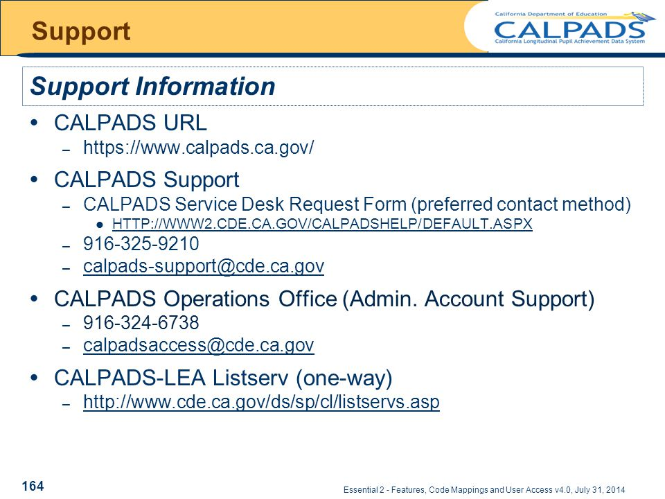 Essential 2 - Features, Code Mappings and User Access v4.0, July 31, 2014 Support  CALPADS URL – https://www.calpads.ca.gov/  CALPADS Support – CALPADS Service Desk Request Form (preferred contact method) HTTP://WWW2.CDE.CA.GOV/CALPADSHELP/DEFAULT.ASPX – 916-325-9210 – calpads-support@cde.ca.gov calpads-support@cde.ca.gov  CALPADS Operations Office (Admin.