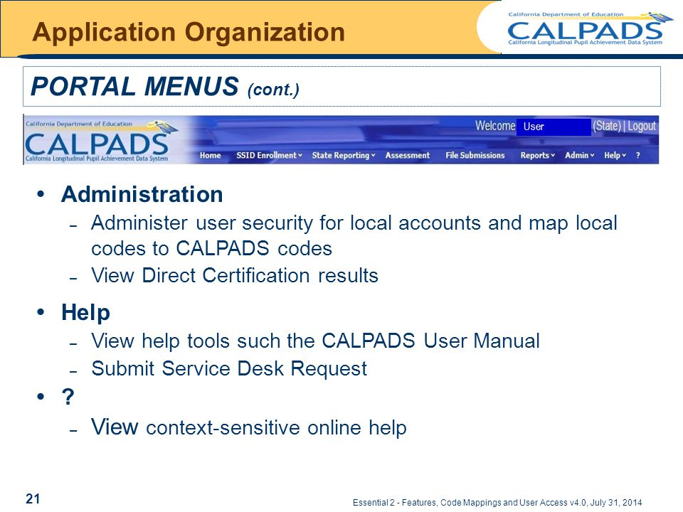 Essential 2 - Features, Code Mappings and User Access v4.0, July 31, 2014 Application Organization  Administration – Administer user security for local accounts and map local codes to CALPADS codes – View Direct Certification results  Help – View help tools such the CALPADS User Manual – Submit Service Desk Request  .