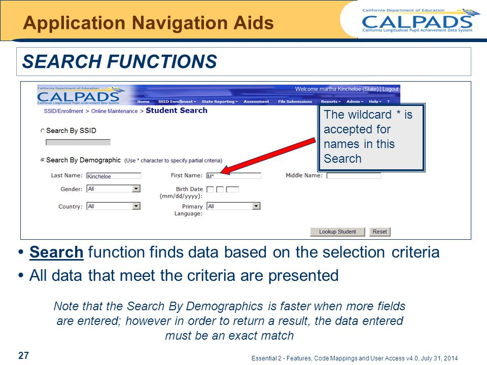 Essential 2 - Features, Code Mappings and User Access v4.0, July 31, 2014 Application Navigation Aids SEARCH FUNCTIONS The wildcard * is accepted for names in this Search  Search function finds data based on the selection criteria  All data that meet the criteria are presented Note that the Search By Demographics is faster when more fields are entered; however in order to return a result, the data entered must be an exact match 27