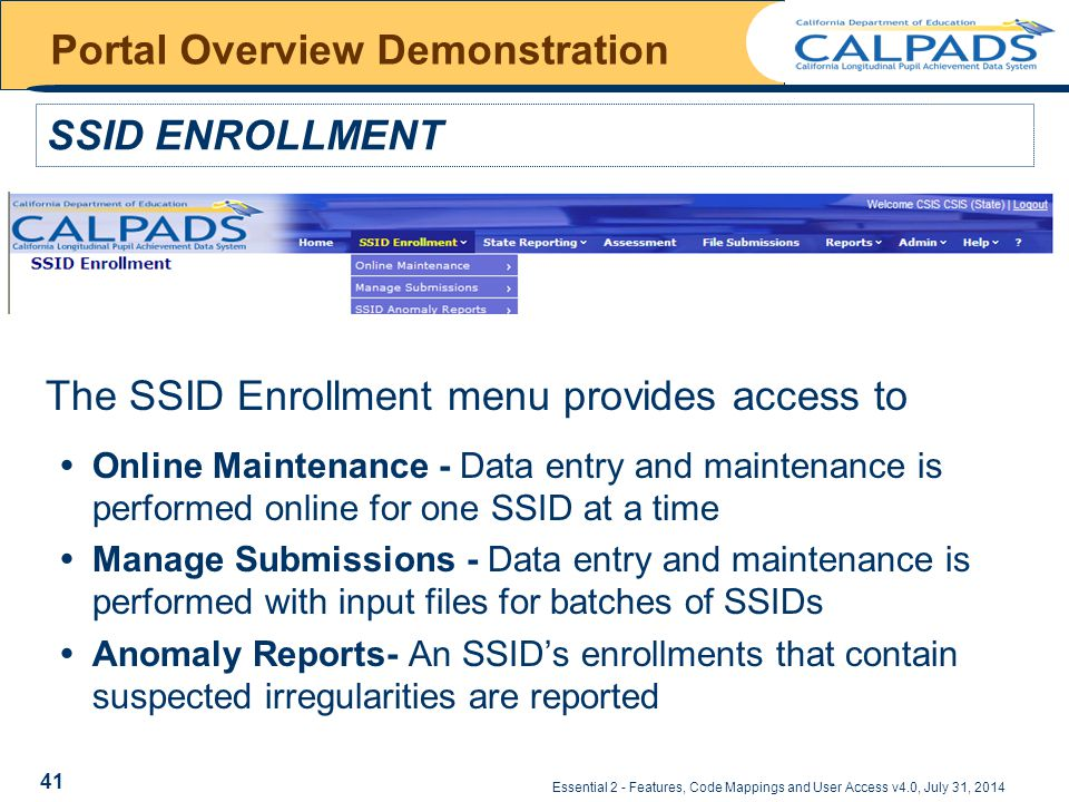 Essential 2 - Features, Code Mappings and User Access v4.0, July 31, 2014 Portal Overview Demonstration The SSID Enrollment menu provides access to  Online Maintenance - Data entry and maintenance is performed online for one SSID at a time  Manage Submissions - Data entry and maintenance is performed with input files for batches of SSIDs  Anomaly Reports- An SSID's enrollments that contain suspected irregularities are reported SSID ENROLLMENT 41