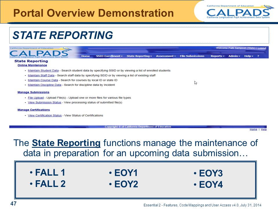 Essential 2 - Features, Code Mappings and User Access v4.0, July 31, 2014 Portal Overview Demonstration STATE REPORTING The State Reporting functions manage the maintenance of data in preparation for an upcoming data submission… EOY1 EOY2 EOY3 EOY4 FALL 1 FALL 2 47