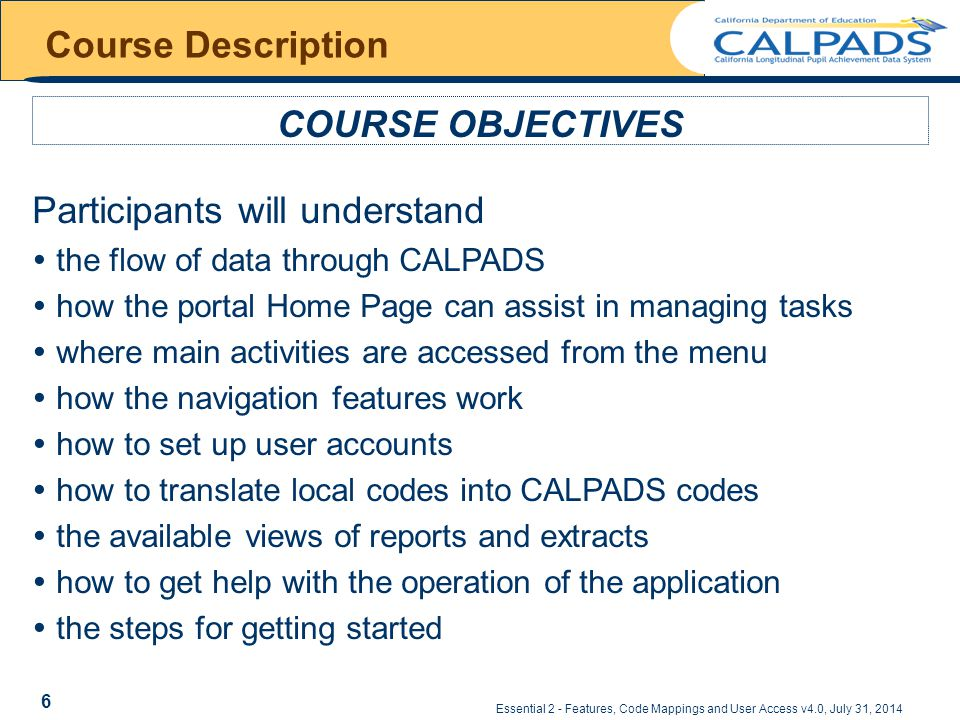 Course Description COURSE OBJECTIVES Participants will understand  the flow of data through CALPADS  how the portal Home Page can assist in managing tasks  where main activities are accessed from the menu  how the navigation features work  how to set up user accounts  how to translate local codes into CALPADS codes  the available views of reports and extracts  how to get help with the operation of the application  the steps for getting started Essential 2 - Features, Code Mappings and User Access v4.0, July 31, 2014 6