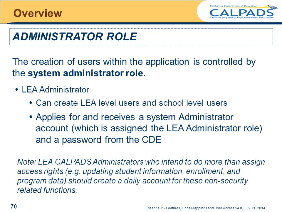 Essential 2 - Features, Code Mappings and User Access v4.0, July 31, 2014 Overview ADMINISTRATOR ROLE The creation of users within the application is controlled by the system administrator role.