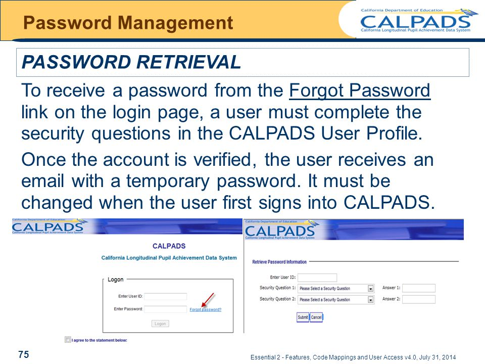 Essential 2 - Features, Code Mappings and User Access v4.0, July 31, 2014 Password Management PASSWORD RETRIEVAL To receive a password from the Forgot Password link on the login page, a user must complete the security questions in the CALPADS User Profile.