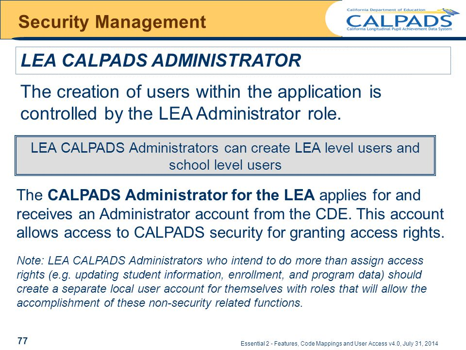 Essential 2 - Features, Code Mappings and User Access v4.0, July 31, 2014 Security Management LEA CALPADS ADMINISTRATOR The CALPADS Administrator for the LEA applies for and receives an Administrator account from the CDE.