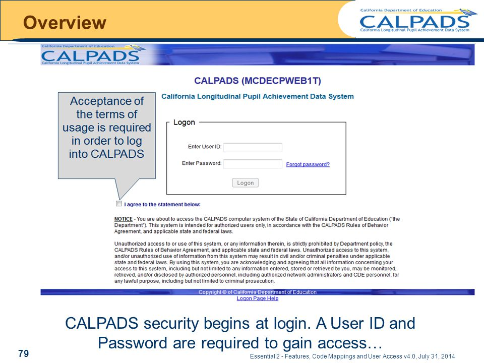 Essential 2 - Features, Code Mappings and User Access v4.0, July 31, 2014 Overview CALPADS security begins at login.