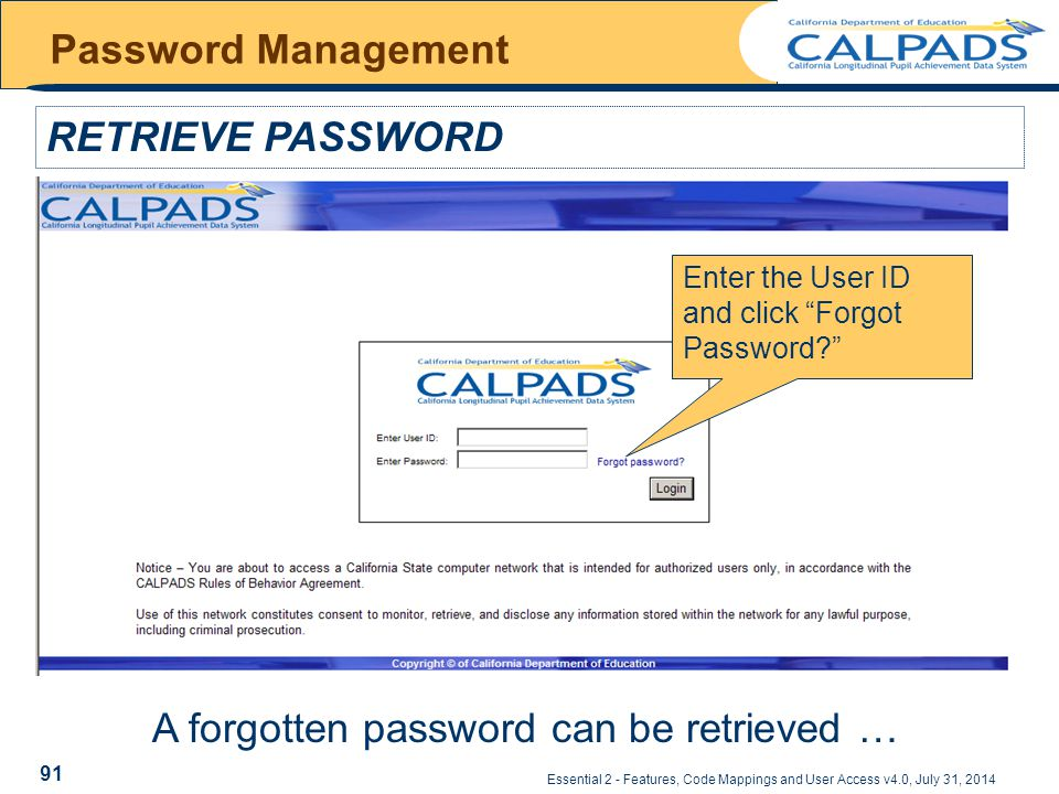 Essential 2 - Features, Code Mappings and User Access v4.0, July 31, 2014 Password Management RETRIEVE PASSWORD – Password expiration notification Enter the User ID and click Forgot Password A forgotten password can be retrieved … 91