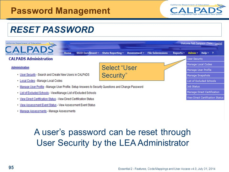 Essential 2 - Features, Code Mappings and User Access v4.0, July 31, 2014 Password Management RESET PASSWORD A user's password can be reset through User Security by the LEA Administrator Select User Security 95