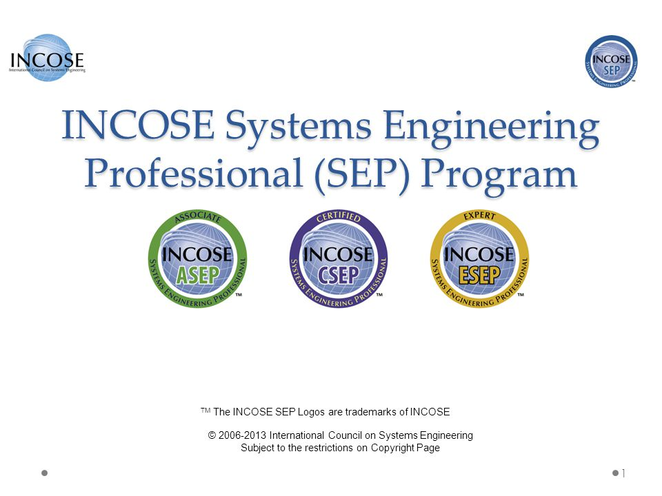 The INCOSE SEP Program Purpose and Benefits The INCOSE SEP program has been developed as the highest quality, independent assessment of system engineering professionals benefiting: Systems engineering community: o Creates the standard to identify and develop systems engineering professionals.