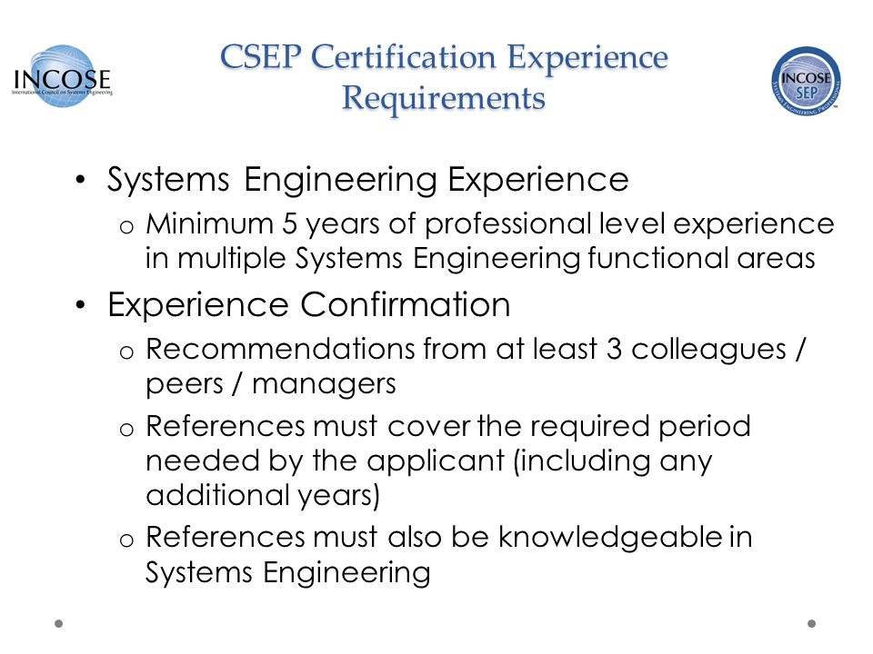 CSEP/ASEP Certification Knowledge Requirements CSEP/ASEP Exam Basis o INCOSE SE Handbook v3.2.2 (or 3.2.1, 3.2) o Free download available to INCOSE members Exam is o 2 hours in length o 120 questions o Administered electronically at world-wide Prometric locations o Pass/Fail results provided immediately upon exam completion Candidates are eligible for two re-tests within one year of application submission