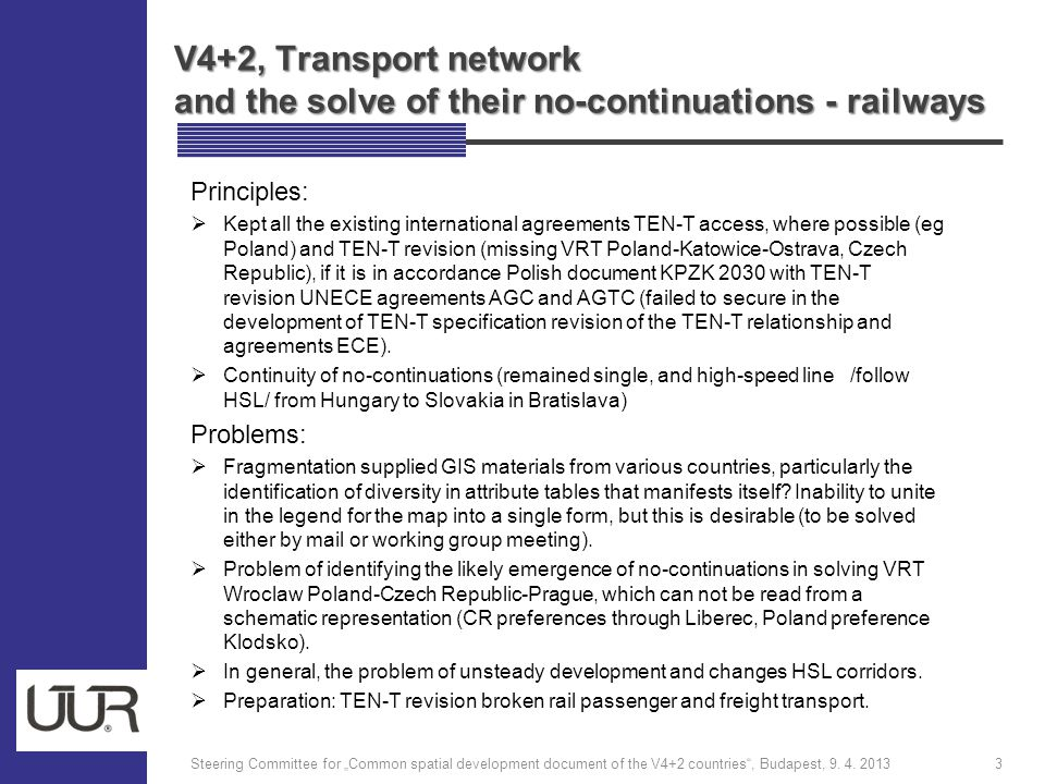V4+2, Transport network and the solve of their no-continuations - railways Principles:  Kept all the existing international agreements TEN-T access, where possible (eg Poland) and TEN-T revision (missing VRT Poland-Katowice-Ostrava, Czech Republic), if it is in accordance Polish document KPZK 2030 with TEN-T revision UNECE agreements AGC and AGTC (failed to secure in the development of TEN-T specification revision of the TEN-T relationship and agreements ECE).