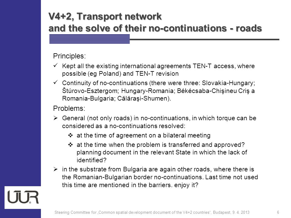 V4+2, Transport network and the solve of their no-continuations - roads Principles: Kept all the existing international agreements TEN-T access, where possible (eg Poland) and TEN-T revision Continuity of no-continuations (there were three: Slovakia-Hungary; Štúrovo-Esztergom; Hungary-Romania; Békécsaba-Chişineu Criş a Romania-Bulgaria; Călăraşi-Shumen).