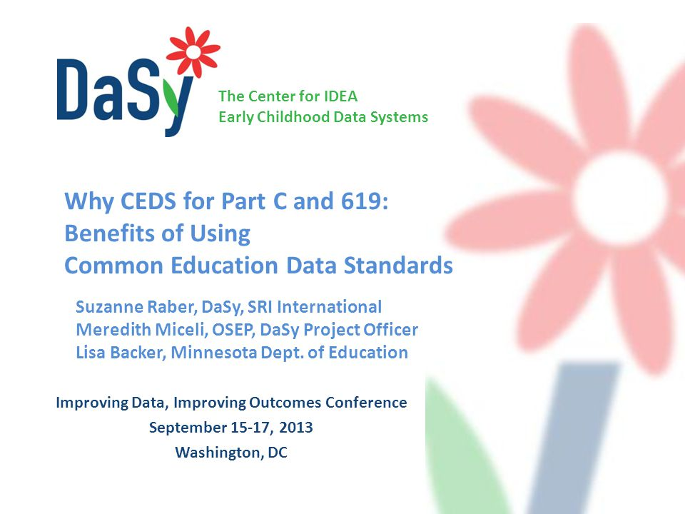 The Center for IDEA Early Childhood Data Systems Improving Data, Improving Outcomes Conference September 15-17, 2013 Washington, DC Suzanne Raber, DaSy, SRI International Meredith Miceli, OSEP, DaSy Project Officer Lisa Backer, Minnesota Dept.