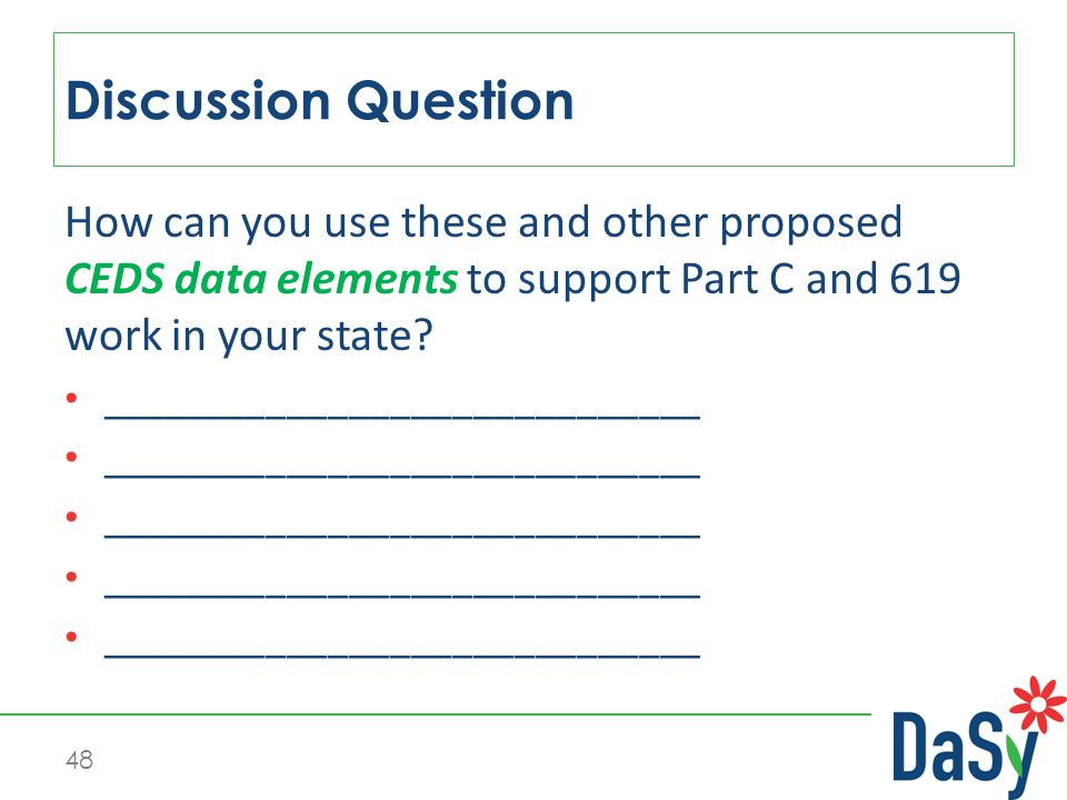 48 How can you use these and other proposed CEDS data elements to support Part C and 619 work in your state.
